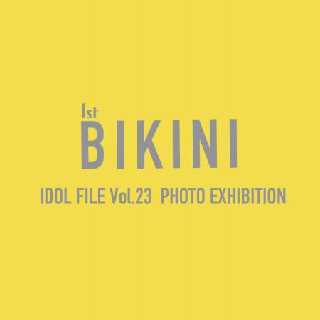 IDOL FILE Vol.23 1st BIKINI PHOTO EXHIBITION