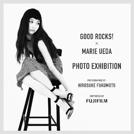 GOOD ROCKS!×MARIE UEDA PHOTO EXHIBITION PHOTOGRAPHED BY HIROSUKE FUKUMOTO  SUPPORTED BY FUJIFILM